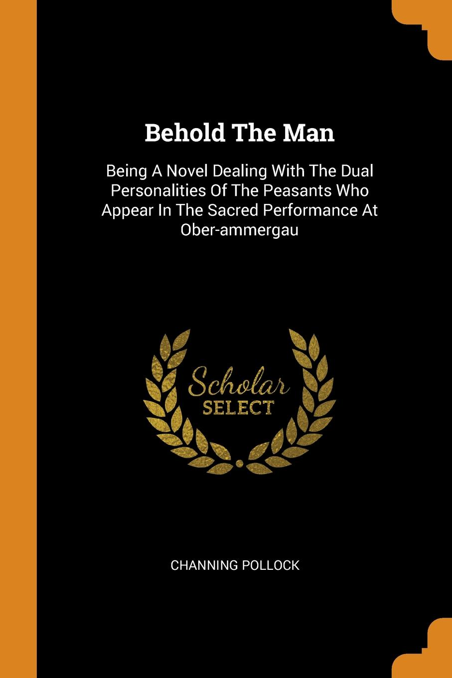Behold The Man. Being A Novel Dealing With The Dual Personalities Of The Peasants Who Appear In The Sacred Performance At Ober-ammergau