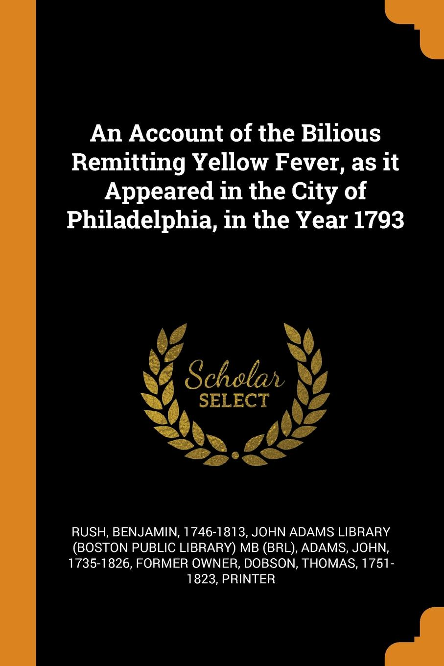 Benjamin Rush, John Adams An Account of the Bilious Remitting Yellow Fever, as it Appeared in the City of Philadelphia, in the Year 1793