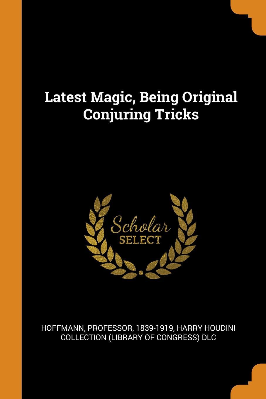 Hoffmann Professor 1839-1919 Latest Magic, Being Original Conjuring Tricks