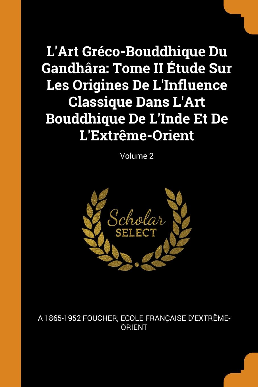 A 1865-1952 Foucher, Ecole française d'Extrême-Orient L.Art Greco-Bouddhique Du Gandhara. Tome II Etude Sur Les Origines De L.Influence Classique Dans L.Art Bouddhique De L.Inde Et De L.Extreme-Orient; Volume 2
