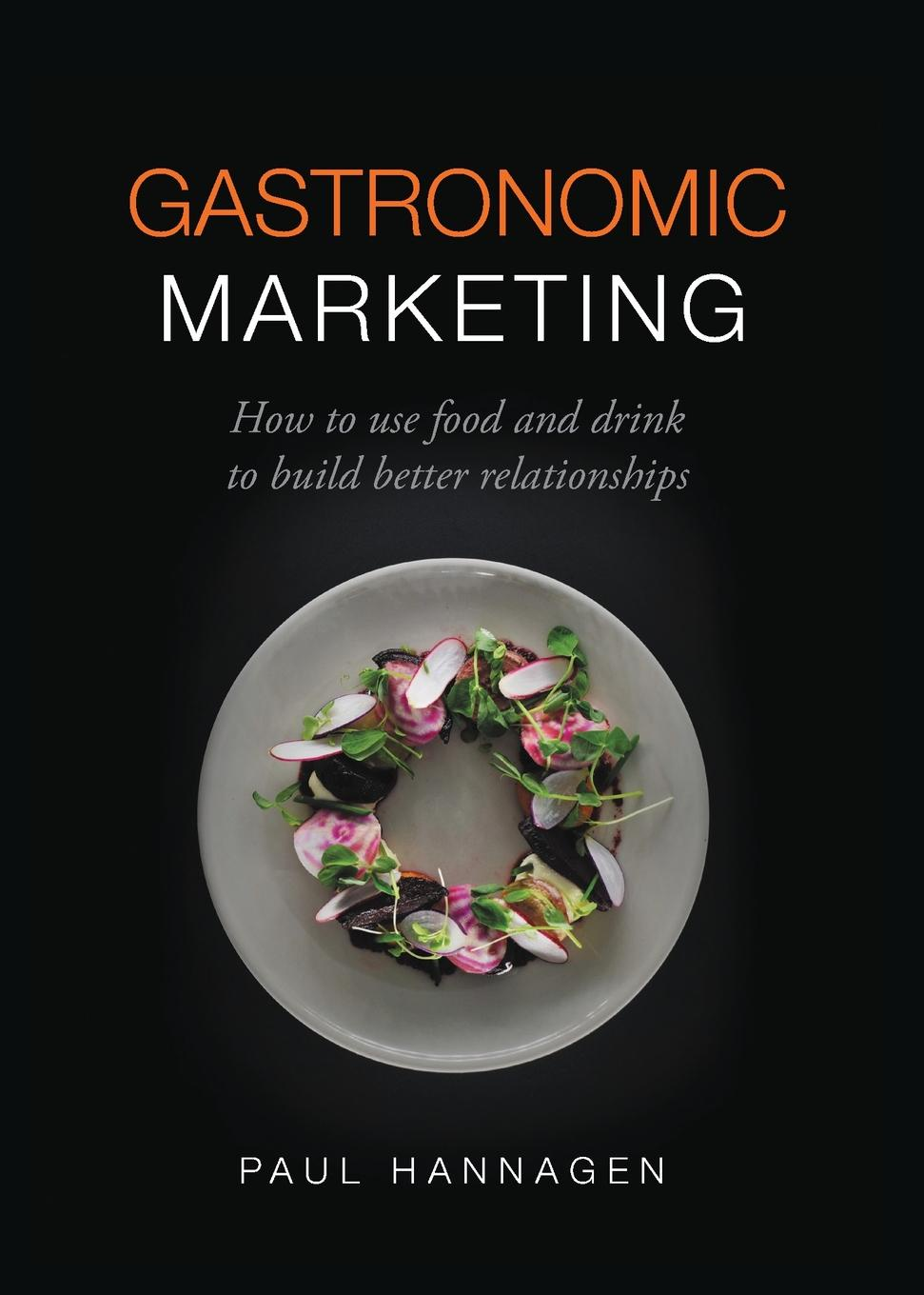 Paul Hannagen Gastronomic Marketing. How to use food and drink to build better relationships недорого
