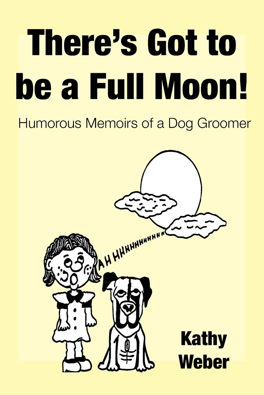 Kathy Weber There.s Got to Be a Full Moon.. Humorous memoirs of a dog groomer sandra archer johnson because of kathy