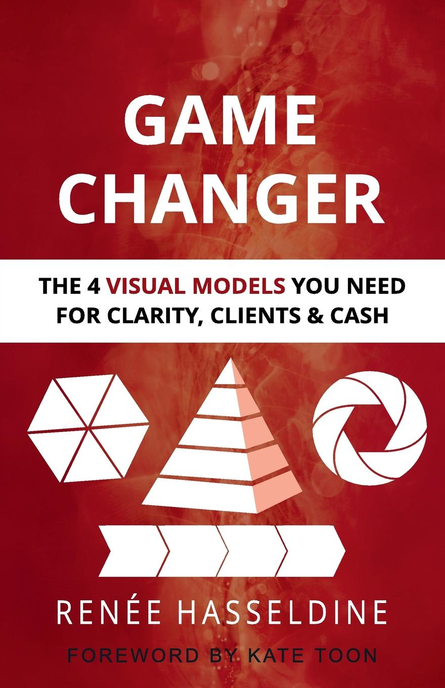 лучшая цена Renee Hasseldine Game Changer. The 4 Visual Models You Need for Clarity, Clients . Cash
