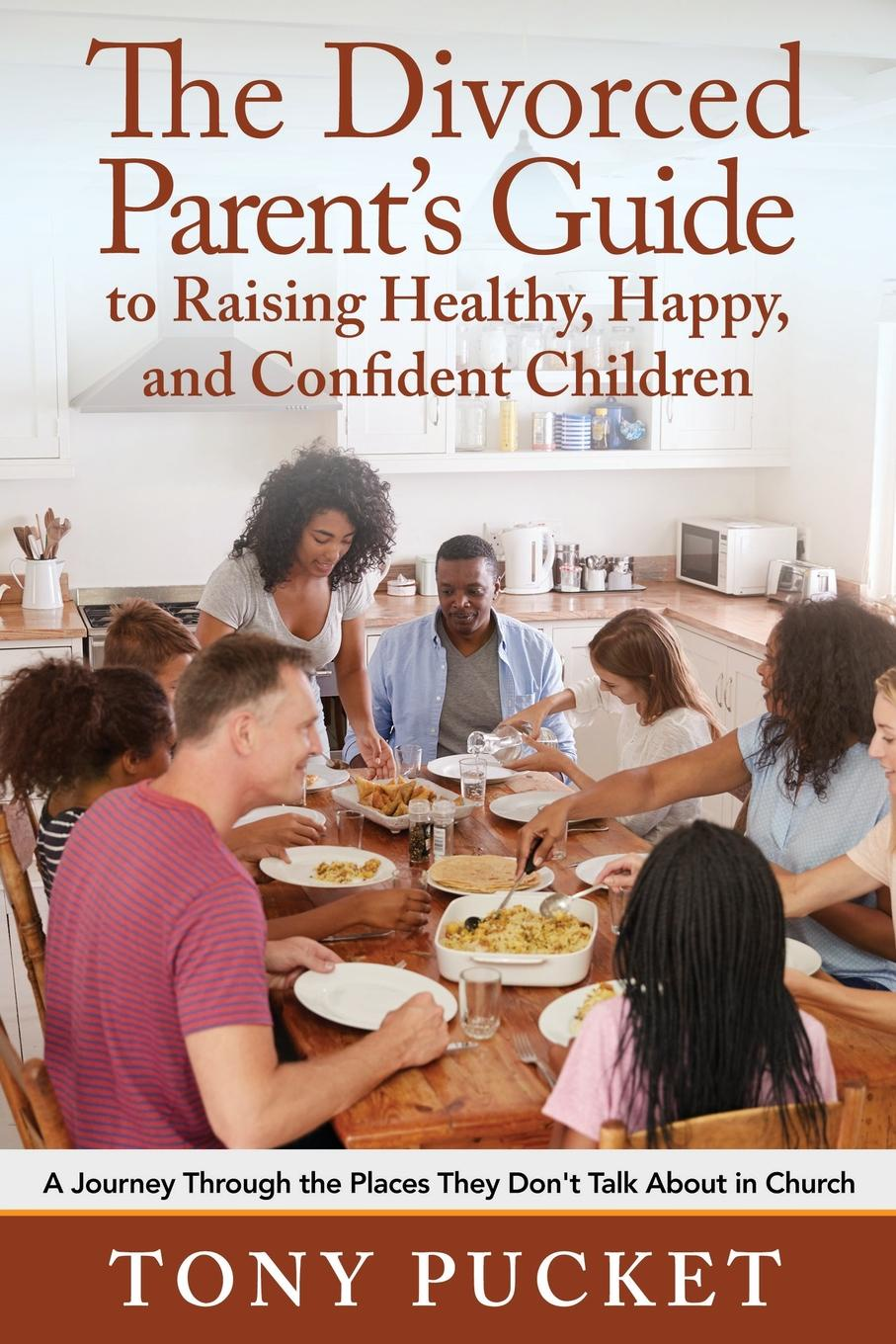Tony Pucket The Divorced Parent.s Guide to Raising Healthy, Happy . Confident Children. A Journey Through the Places They Don.t Talk About in Church grainne smith anorexia and bulimia in the family one parent s practical guide to recovery