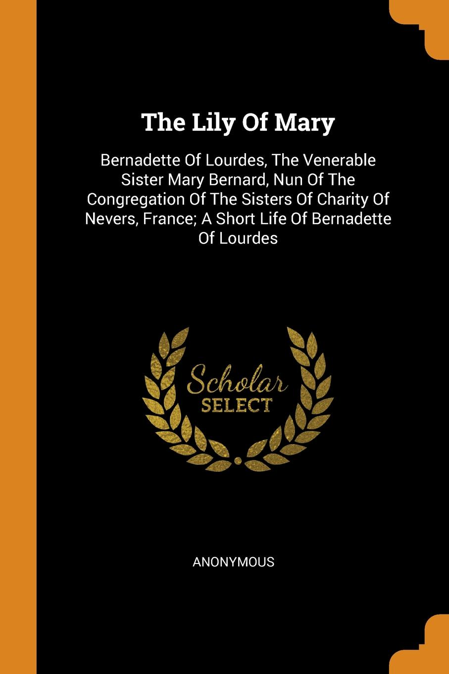 The Lily Of Mary. Bernadette Of Lourdes, The Venerable Sister Mary Bernard, Nun Of The Congregation Of The Sisters Of Charity Of Nevers, France; A Short Life Of Bernadette Of Lourdes