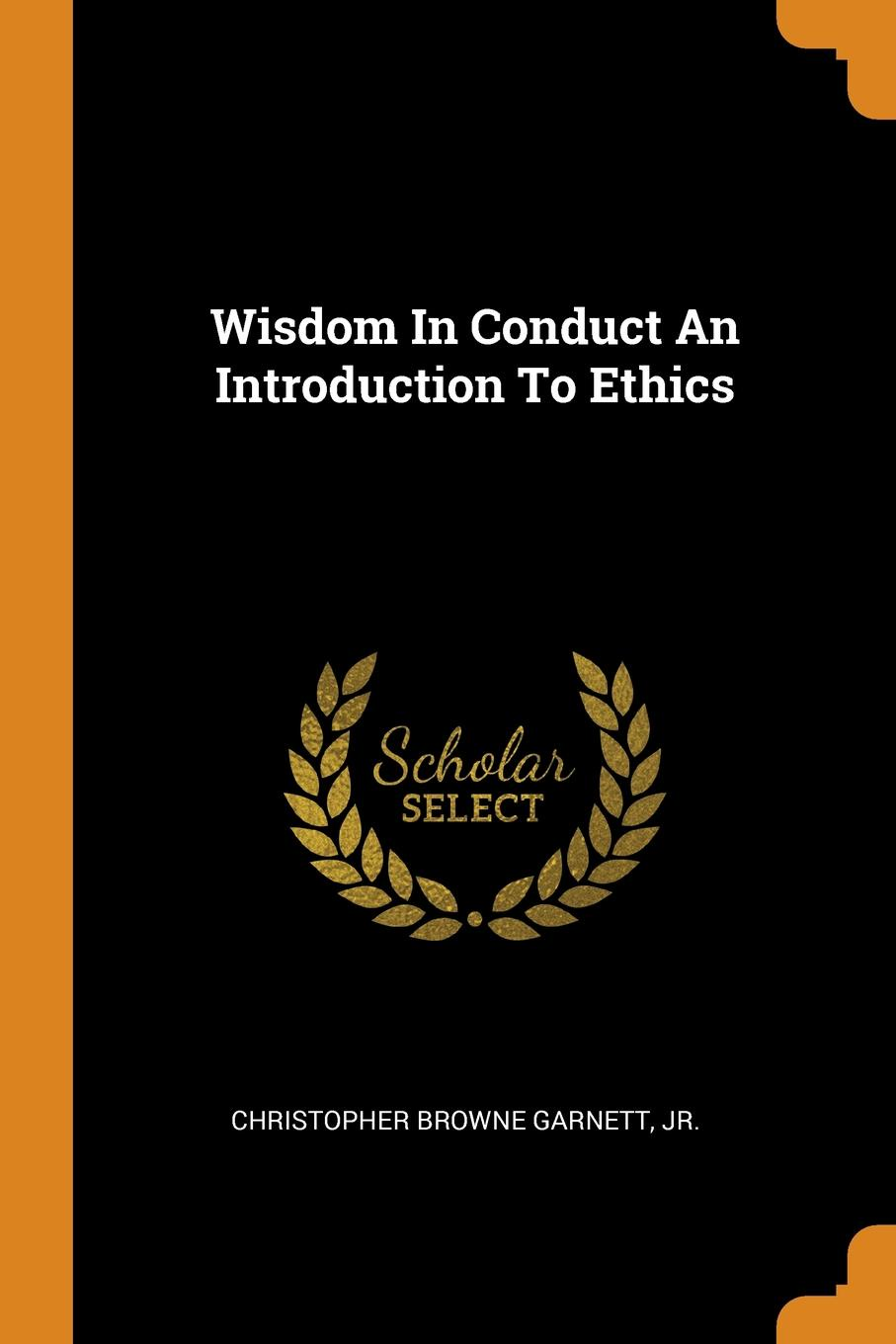 Christopher Browne Garnett Wisdom In Conduct An Introduction To Ethics jussi suikkanen this is ethics an introduction