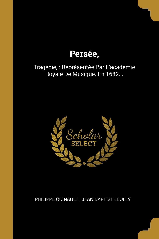 Persee,. Tragedie, : Representee Par L.academie Royale De Musique. En 1682...