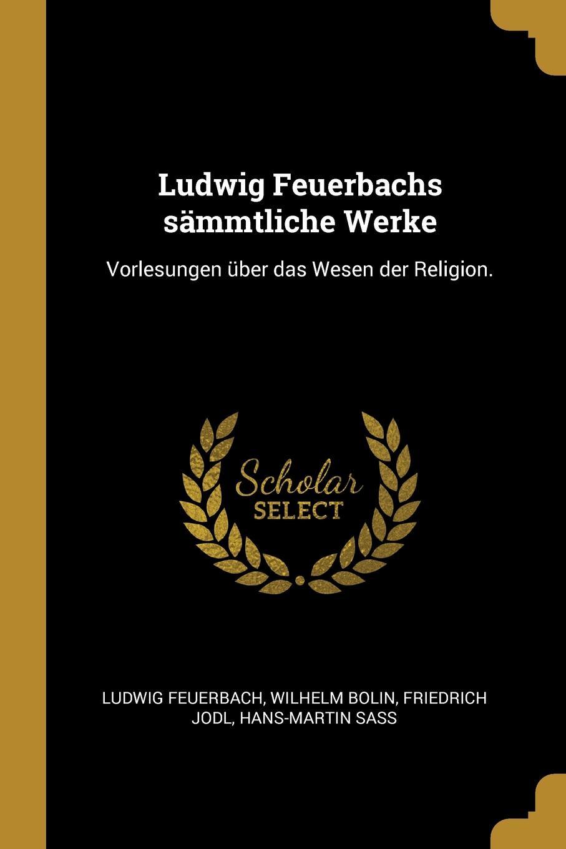 Ludwig Feuerbachs sammtliche Werke. Vorlesungen uber das Wesen der Religion.