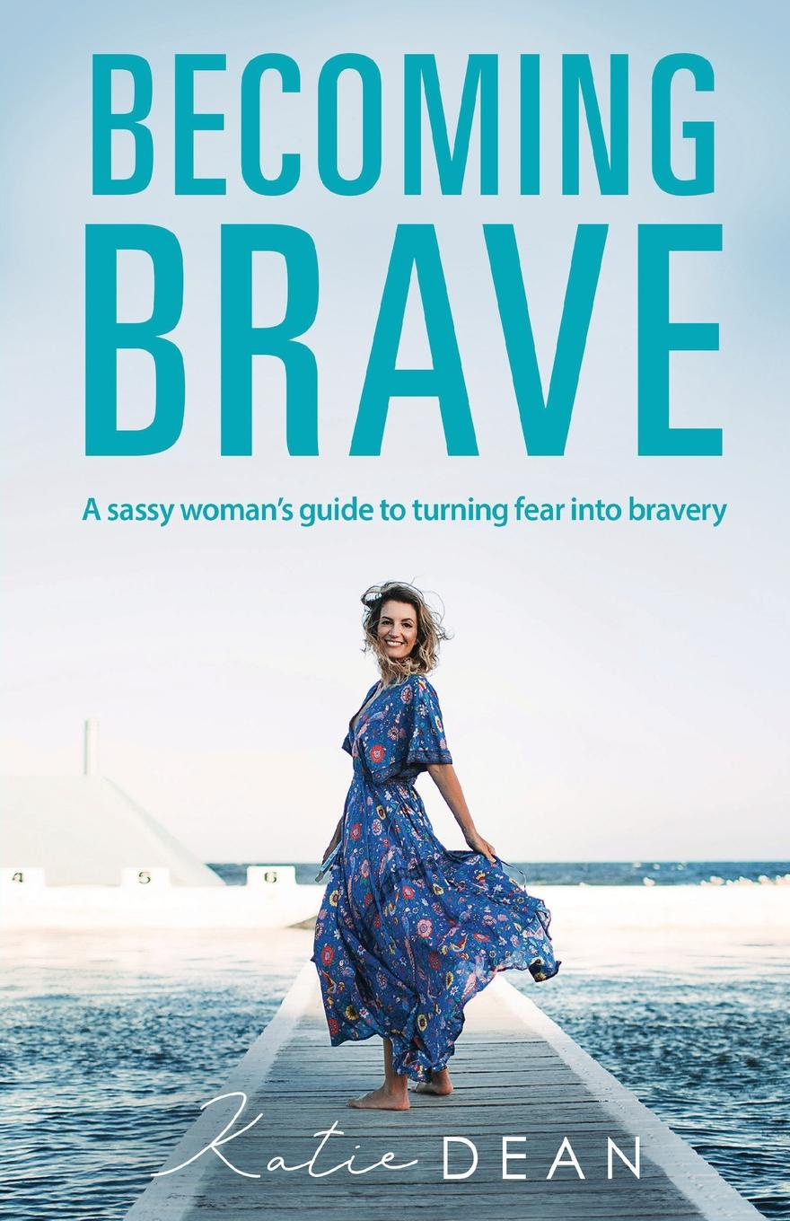 Katie Dean Becoming Brave. A sassy woman.s guide to turning fear into bravery katie brown celebrates