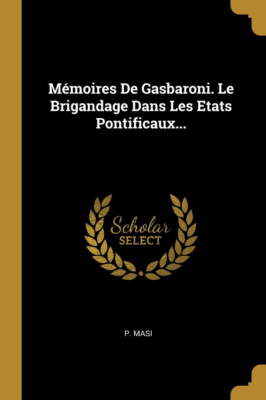 Memoires De Gasbaroni. Le Brigandage Dans Les Etats Pontificaux...