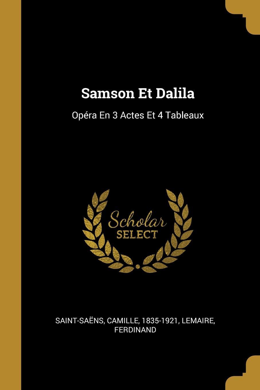 Saint-Saëns Camille 1835-1921, Lemaire Ferdinand Samson Et Dalila. Opera En 3 Actes Et 4 Tableaux saint saëns camille 1835 1921 samson et dalila opera en 3 actes et 4 tableaux french edition
