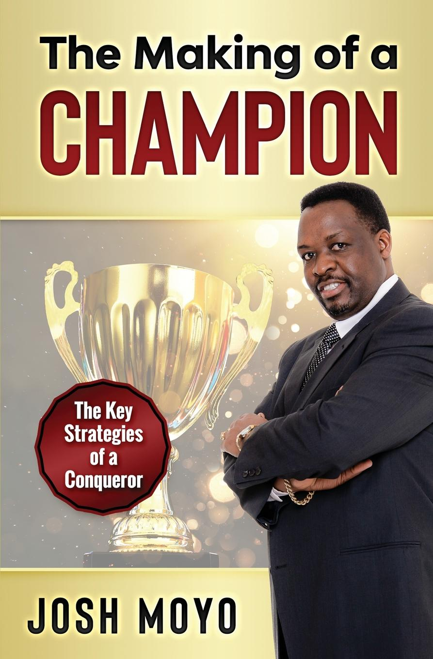 Josh Moyo The Making of a Champion. The key strategies of a conqueror finding the champion within