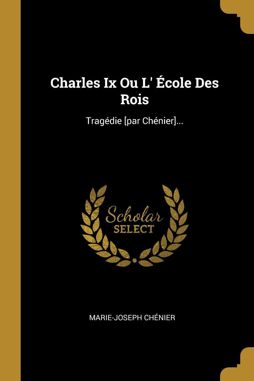 Marie-Joseph Chénier Charles Ix Ou L. Ecole Des Rois. Tragedie .par Chenier....