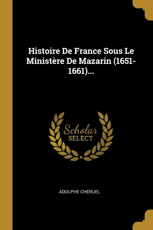 Histoire De France Sous Le Ministere De Mazarin (1651-1661)...