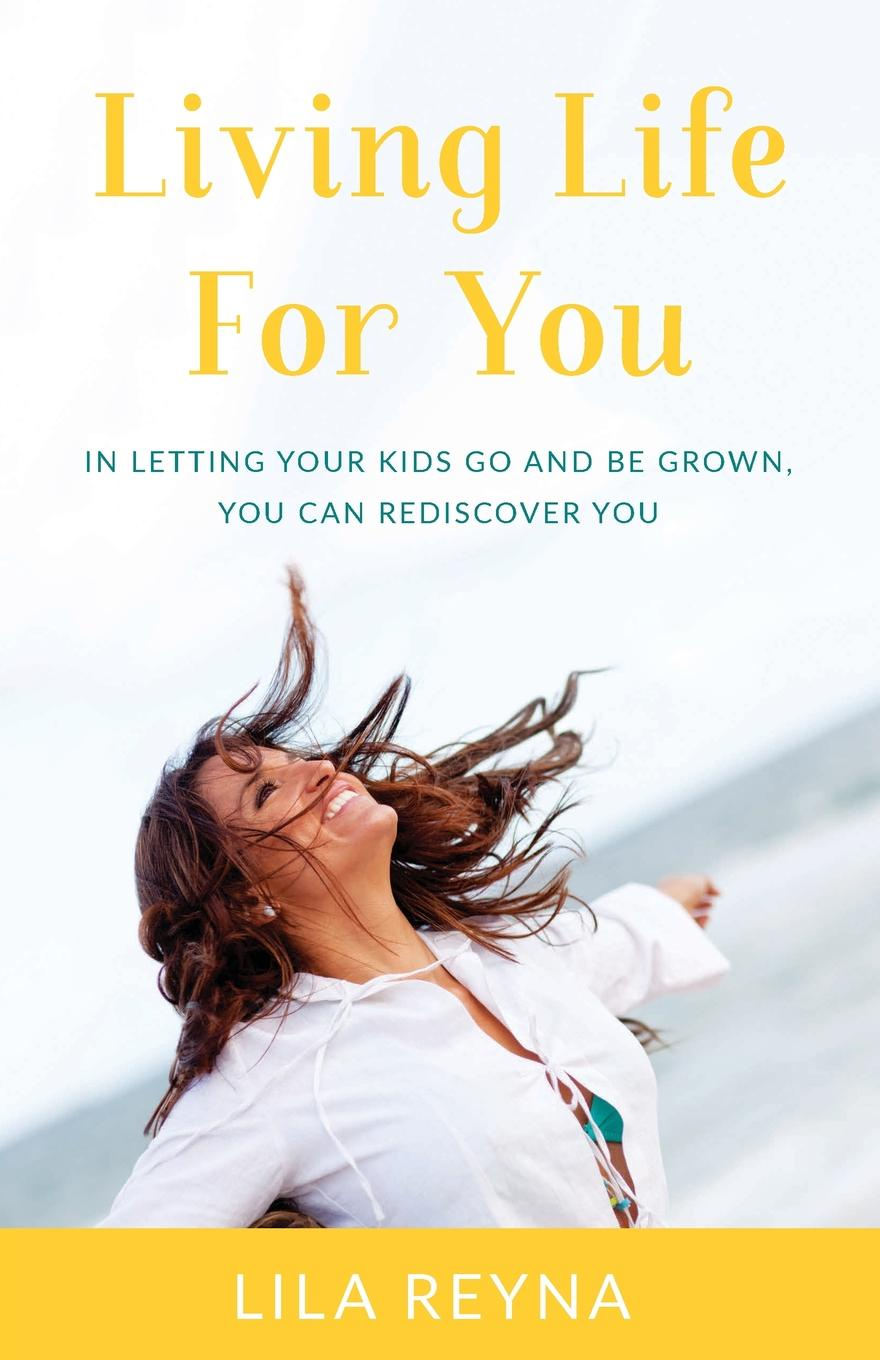 Lila Reyna Living Life for You. In Letting Your Kids Go and Be Grown, You Can Rediscover You change your mind change your life