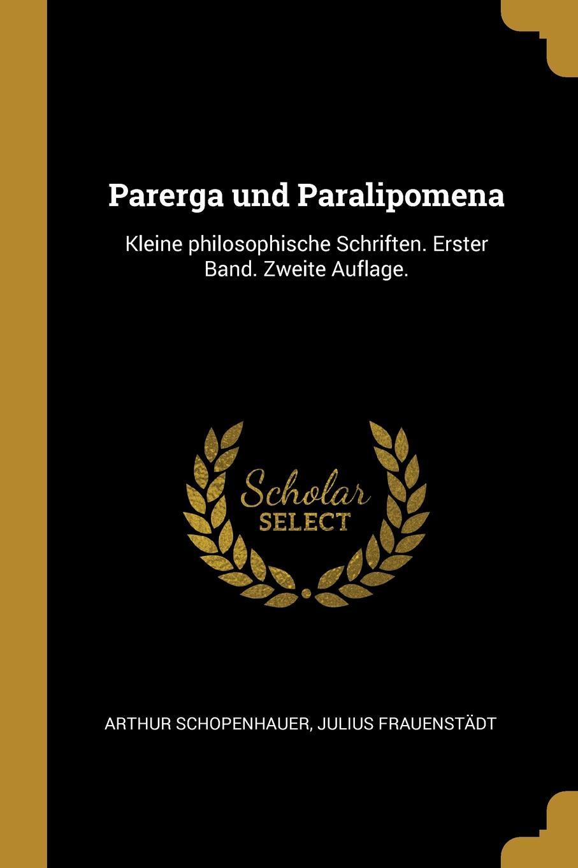 Артур Шопенгауэр, Julius Frauenstädt Parerga und Paralipomena. Kleine philosophische Schriften. Erster Band. Zweite Auflage.