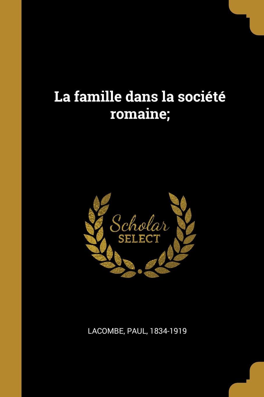 Lacombe Paul 1834-1919 La famille dans la societe romaine;