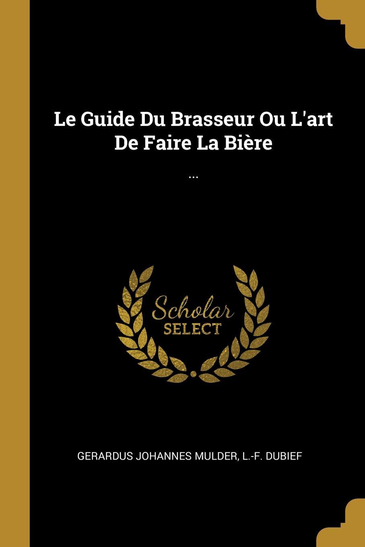 Gerardus Johannes Mulder, L.-F. Dubief Le Guide Du Brasseur Ou L.art De Faire La Biere. ...