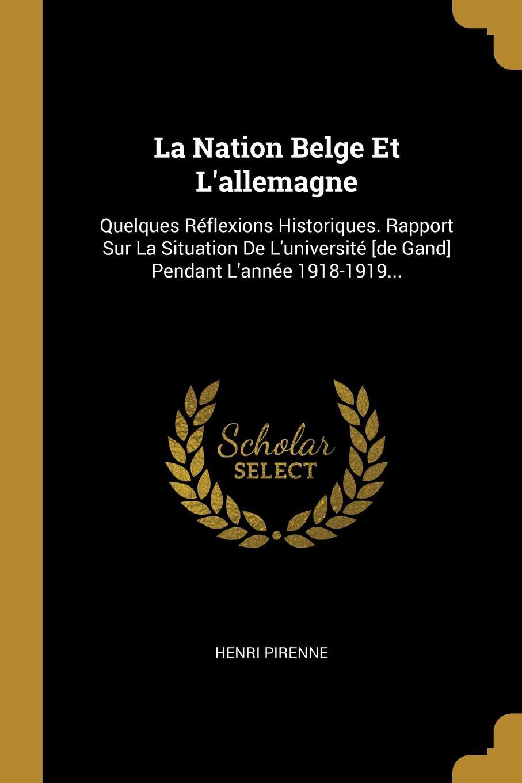 Henri Pirenne La Nation Belge Et L.allemagne. Quelques Reflexions Historiques. Rapport Sur La Situation De L.universite .de Gand. Pendant L.annee 1918-1919...