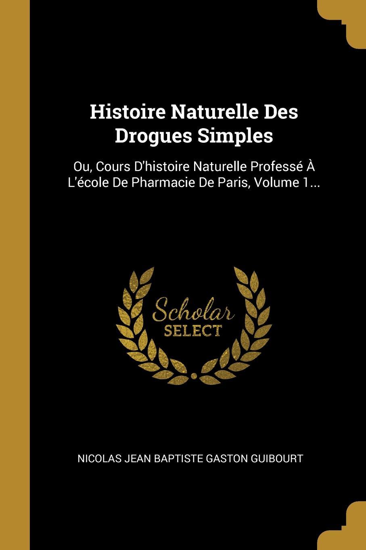 Histoire Naturelle Des Drogues Simples. Ou, Cours D.histoire Naturelle Professe A L.ecole De Pharmacie De Paris, Volume 1...