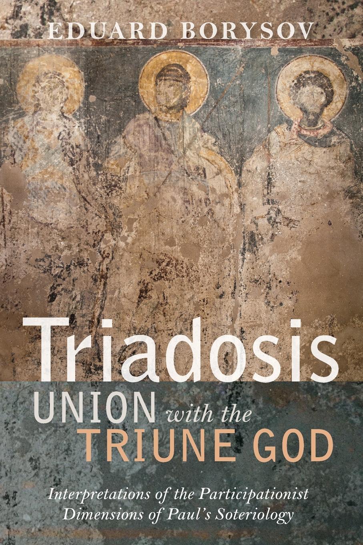 Eduard Borysov Triadosis. Union with the Triune God robert goeringer god s offspring