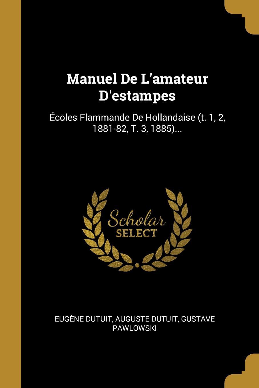 Eugène Dutuit, Auguste Dutuit, Gustave Pawlowski Manuel De L.amateur D.estampes. Ecoles Flammande De Hollandaise (t. 1, 2, 1881-82, T. 3, 1885)...