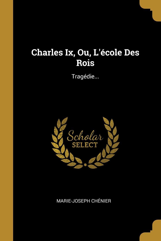 Marie-Joseph Chénier Charles Ix, Ou, L.ecole Des Rois. Tragedie...