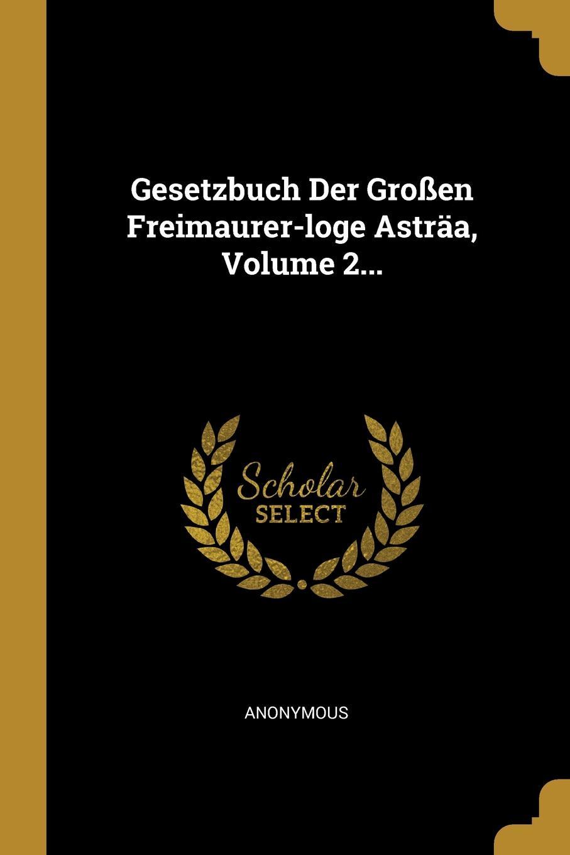 Gesetzbuch Der Grossen Freimaurer-loge Astraa, Volume 2...