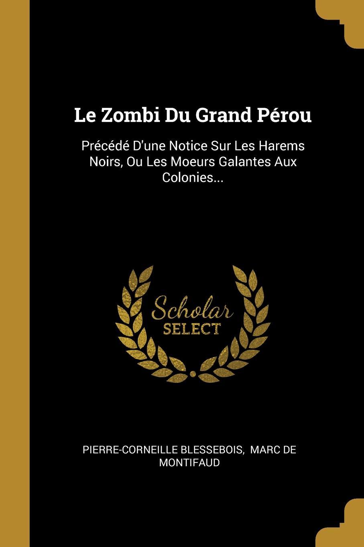 Pierre-Corneille Blessebois Le Zombi Du Grand Perou. Precede D.une Notice Sur Les Harems Noirs, Ou Moeurs Galantes Aux Colonies...