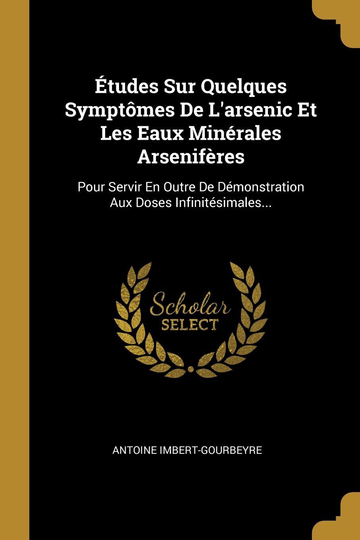 Etudes Sur Quelques Symptomes De L.arsenic Et Les Eaux Minerales Arseniferes. Pour Servir En Outre De Demonstration Aux Doses Infinitesimales...