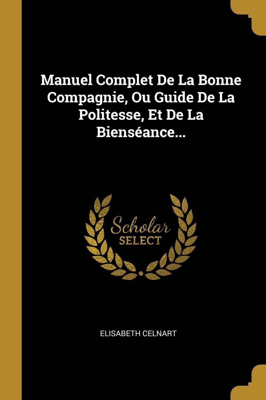Manuel Complet De La Bonne Compagnie, Ou Guide De La Politesse, Et De La Bienseance...