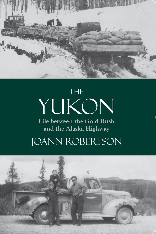 лучшая цена Joann Robertson The Yukon. Life between the Gold Rush and the Alaska Highway