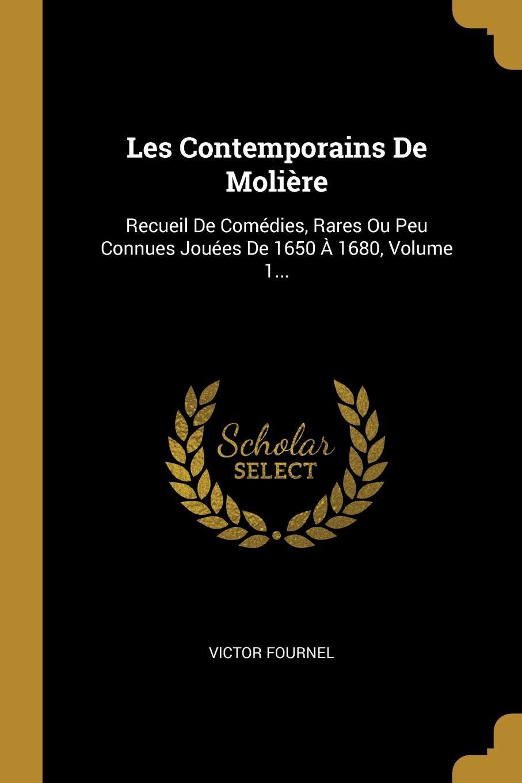 Victor Fournel Les Contemporains De Moliere. Recueil De Comedies, Rares Ou Peu Connues Jouees De 1650 A 1680, Volume 1...