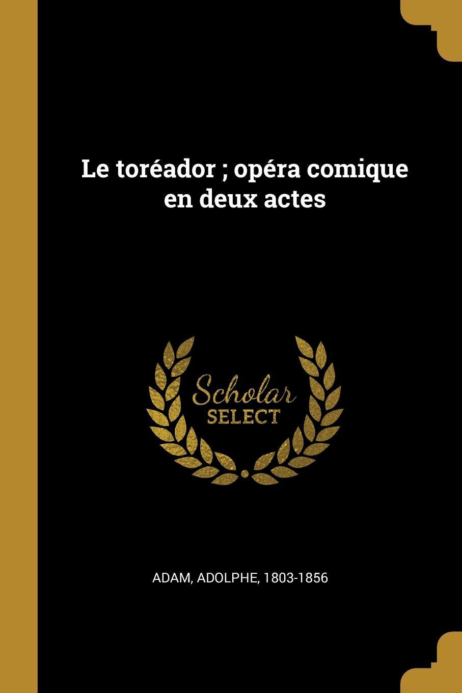 Adam Adolphe 1803-1856 Le toreador ; opera comique en deux actes adolphe adam le toreador