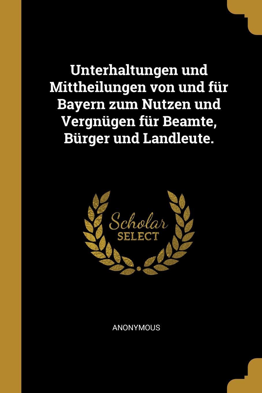 Unterhaltungen und Mittheilungen von und fur Bayern zum Nutzen und Vergnugen fur Beamte, Burger und Landleute.