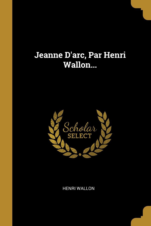 Jeanne D.arc, Par Henri Wallon...