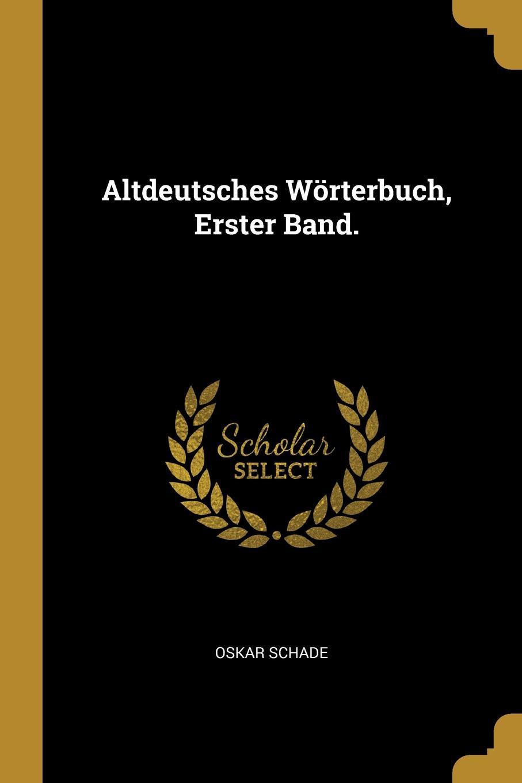 Oskar Schade Altdeutsches Worterbuch, Erster Band. oskar schade altdeutsches worterbuch erster band