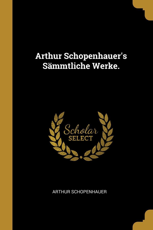 Артур Шопенгауэр Arthur Schopenhauer.s Sammtliche Werke.