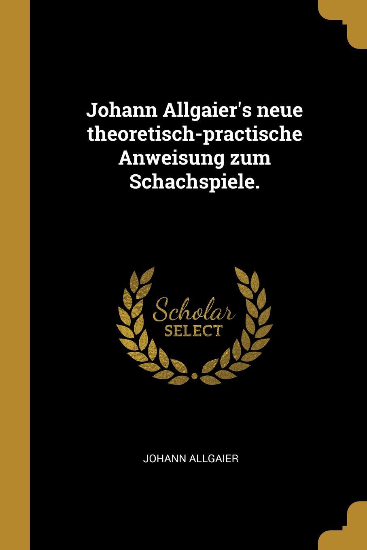 Johann Allgaier Johann Allgaier.s neue theoretisch-practische Anweisung zum Schachspiele. j allgaier neue theoretisch praktische anweisung zum schachspiele in tabellen bearb