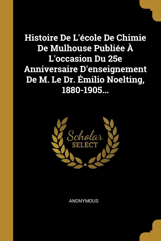 M. l'abbé Trochon Histoire De L.ecole De Chimie De Mulhouse Publiee A L.occasion Du 25e Anniversaire D.enseignement De M. Le Dr. Emilio Noelting, 1880-1905...