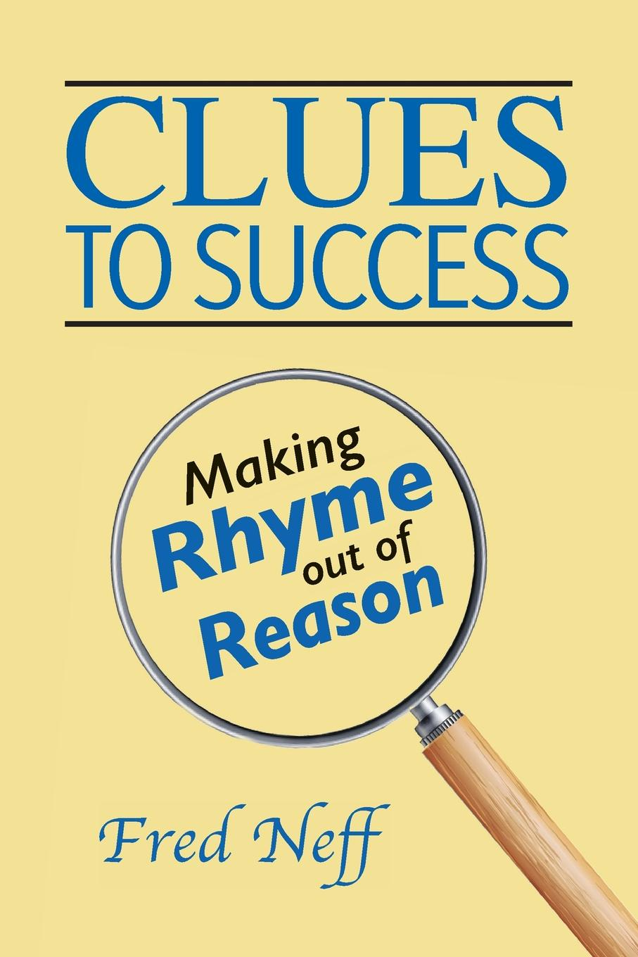 Fred Neff Clues to Success. Making Rhyme out of Reason marti l berger the father wears son glasses the rhyme and reason for everything
