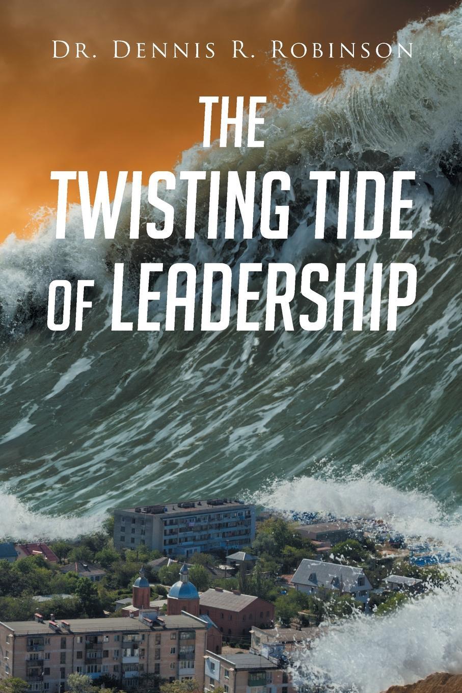Dr. Dennis R. Robinson. The Twisting Tide of Leadership