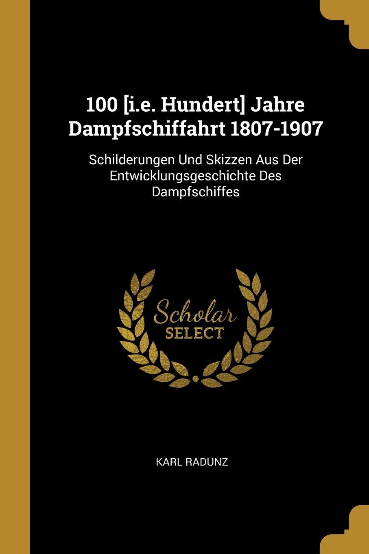Karl Radunz. 100 .i.e. Hundert. Jahre Dampfschiffahrt 1807-1907. Schilderungen Und Skizzen Aus Der Entwicklungsgeschichte Des Dampfschiffes
