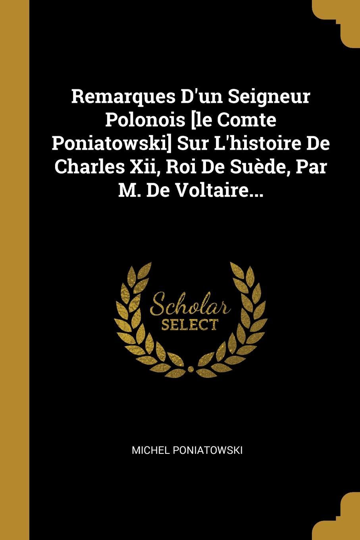 Remarques D.un Seigneur Polonois .le Comte Poniatowski. Sur L.histoire De Charles Xii, Roi De Suede, Par M. De Voltaire...