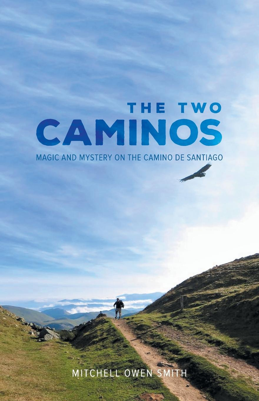 Mitchell Owen Smith The Two Caminos. Magic and Mystery on the Camino de Santiago
