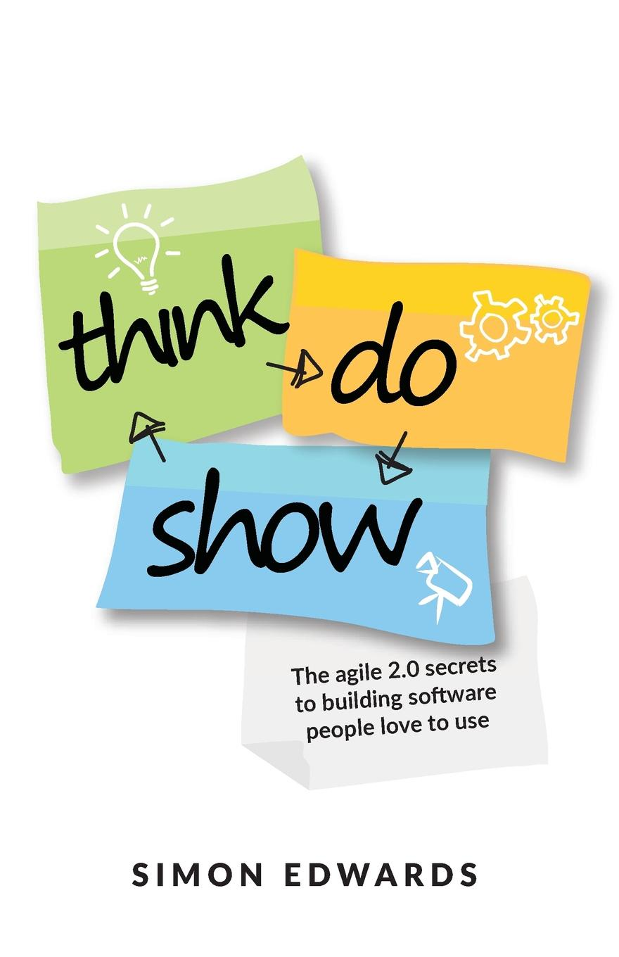 Simon Edwards. Think, Do, Show. The agile 2.0 secrets to building software people love to use