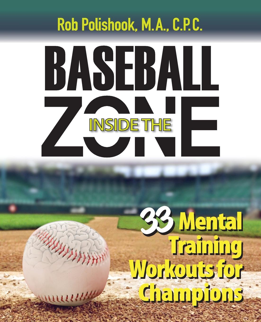 Rob Polishook Baseball Inside the Zone. 33 Mental Training Workouts for Champions molly fletcher the business of being the best inside the world of go getters and game changers