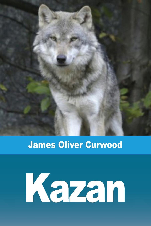 James Oliver Curwood Kazan james oliver curwood kazan