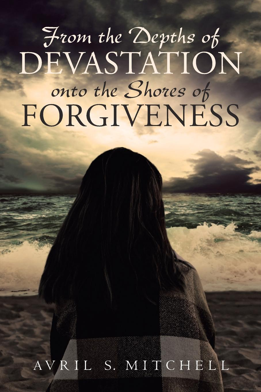 Avril S. Mitchell From the Depths of Devastation onto the Shores of Forgiveness alex bloch the journey to forgiveness
