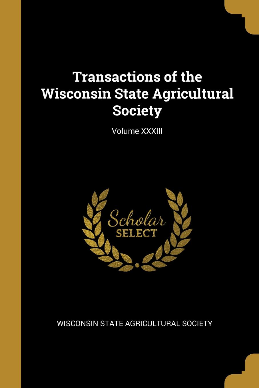Wisconsin State Agricultural Society Transactions of the Wisconsin State Agricultural Society; Volume XXXIII